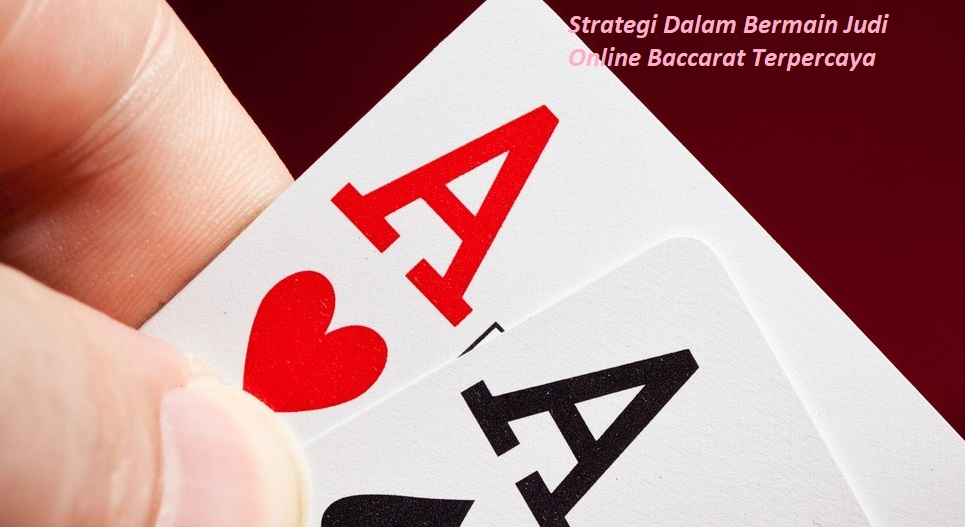 Strategi Dalam Bermain Judi Online Baccarat Terpercaya