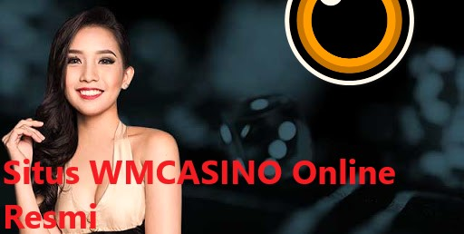 Ciri Agen Wm Casino Online Terpercaya