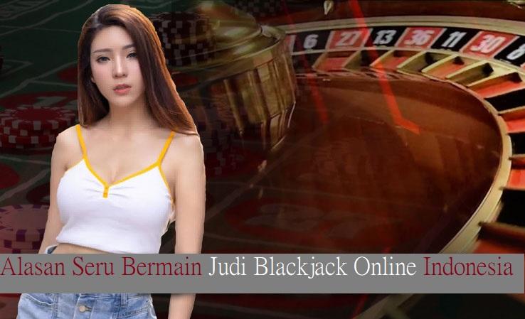 Alasan Seru Bermain Judi Blackjack Online Indonesia