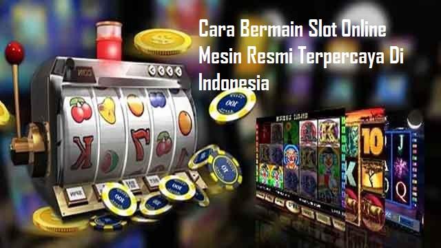 Cara Bermain Slot Online Mesin Resmi Terpercaya Di Indonesia